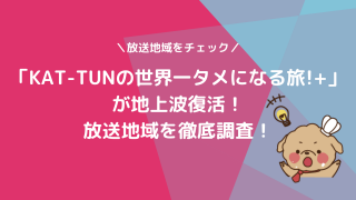 「KAT-TUNの世界一タメになる旅!+」が地上波復活!放送地域を徹底調査!
